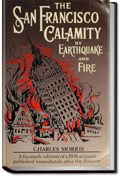 The San Francisco Calamity By Earthquake and Fire by Charles Morris