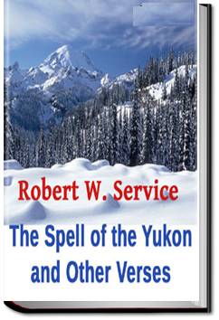 The Spell of the Yukon and Other Verses by Robert W. Service