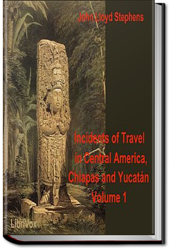 Incidents of Travel in Central America, Chiapas, and Yucatan, Vol. I. by John L. Stephens