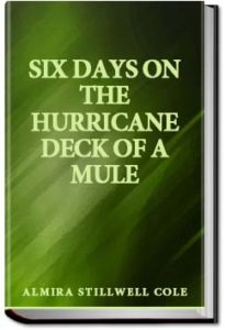 Six Days on the Hurricane Deck of a Mule by Almira Stillwell Cole