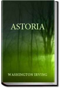 Astoria, or, anecdotes of an enterprise beyond the by Washington Irving