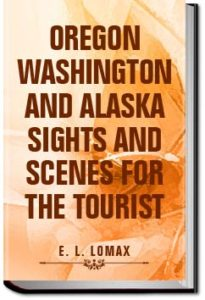 Oregon, Washington and Alaska; Sights and Scenes f by E. L. (Edward Lloyd) Lomax