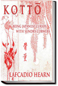 Kotto: Being Japanese Curios, With Sundry Cobwebs by Lafcadio Hearn